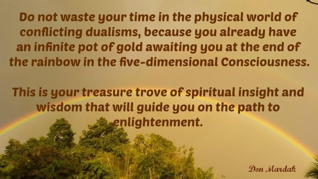 Do not waste your time in the physical world of conflicting dualisms