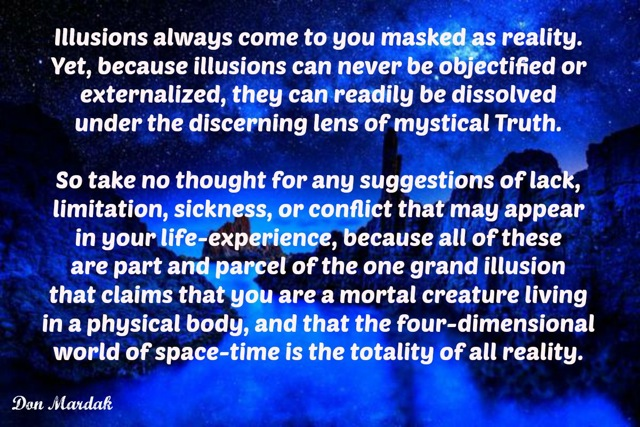 Illusions always come to you masked as reality.