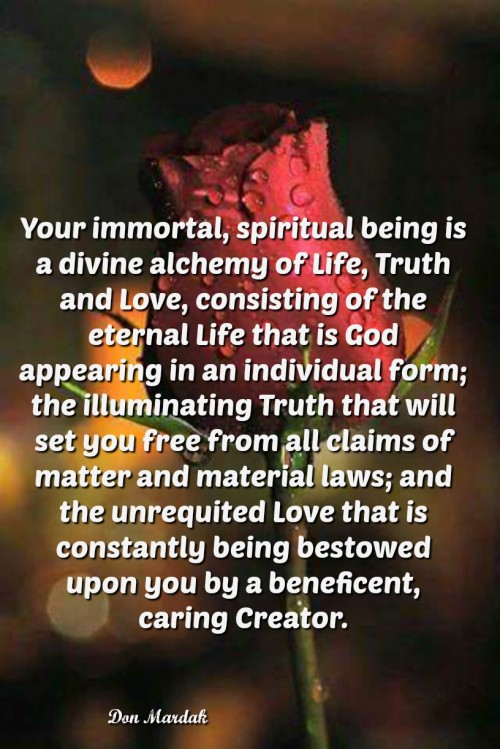 Your immortal, spiritual being is a divine alchemy of Life, Truth and Love