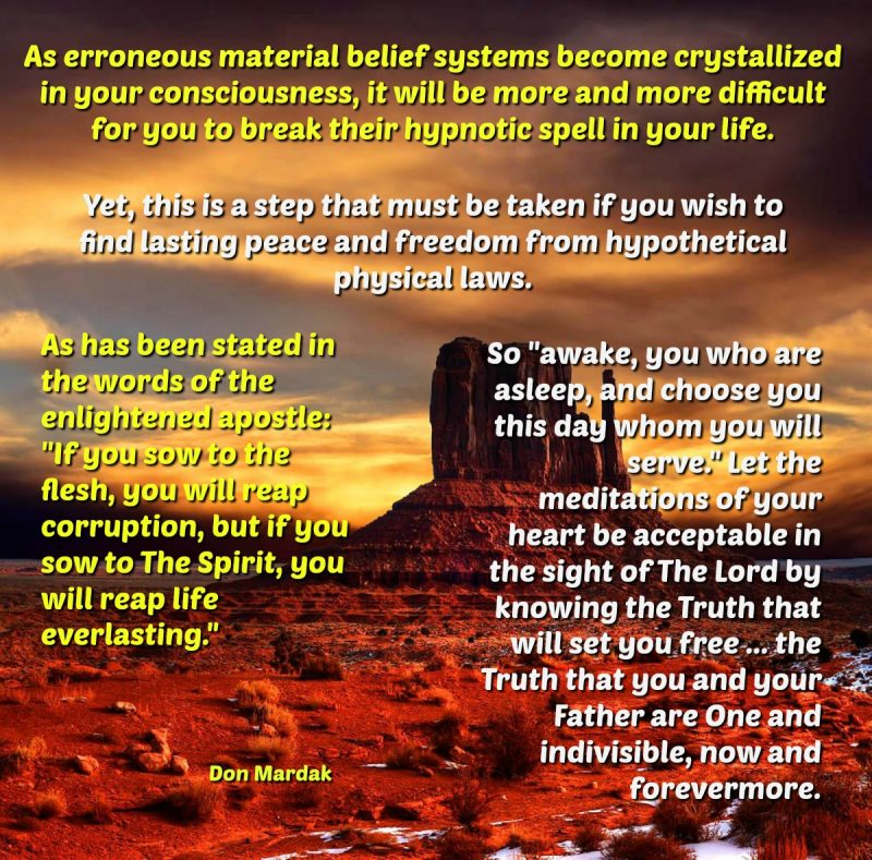 As erroneous material belief systems become crystallized in your consciousness