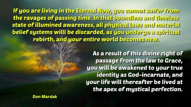 If you are living in the Eternal Now, you cannot suffer from the ravages of passing time.